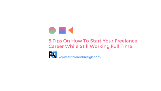 5 Tips On How To Start Your Freelance Career While Still Working Full Time